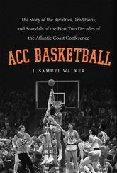 ACC BasketballThe Story of the Rivalries, Traditions, and Scandals of the First Two Decades of the Atlantic Coast Conference