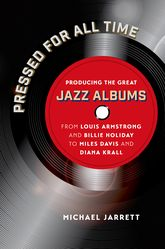 Pressed for All TimeProducing the Great Jazz Albums from Louis Armstrong and Billie Holiday to Miles Davis and Diana Krall
