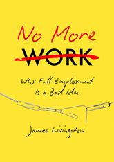 No More Work: Why 'Full Employment' is a Bad Idea, or, what Happens when Work Disappears