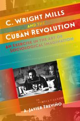 C. Wright Mills and the Cuban RevolutionAn Exercise in the Art of Sociological Imagination